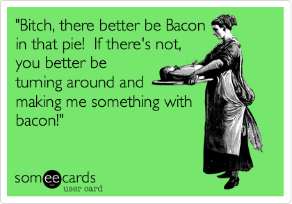 """""""Bitch, there better be Bacon in that pie!  If there's not, you better be turning around and making me something with bacon!"""""""