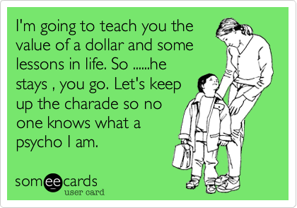 I'm going to teach you the value of a dollar and some lessons in life. So ......he stays , you go. Let's keep up the charade so no one knows what a psycho I am.