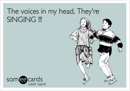 The voices in my head, They're SINGING !!!