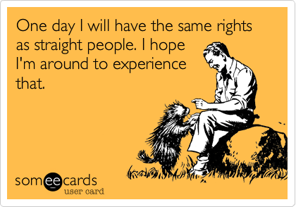 One day I will have the same rights as straight people. I hope I'm around to experience that.