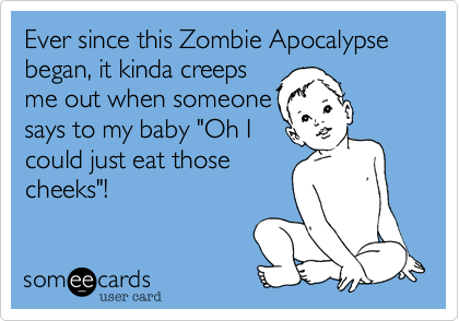 """Ever since this Zombie Apocalypse began, it kinda creeps me out when someone says to my baby """"Oh I could just eat those cheeks""""!"""