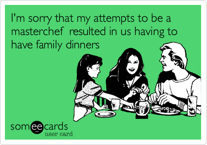 I'm sorry that my attempts to be a masterchef  resulted in us having to have family dinners
