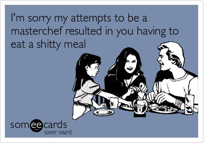 I'm sorry my attempts to be a masterchef resulted in you having to eat a shitty meal