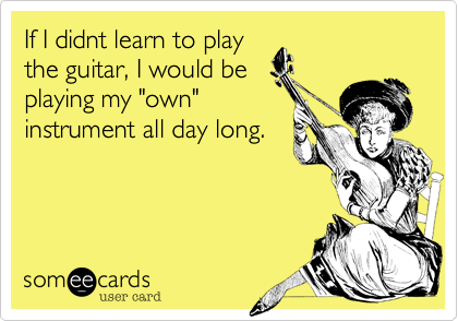 """If I didnt learn to play the guitar, I would be playing my """"own"""" instrument all day long."""