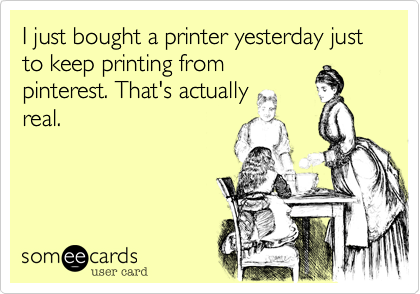 I just bought a printer yesterday just to keep printing from pinterest. That's actually real.