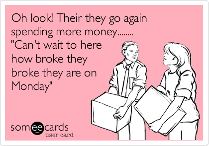 "Oh look! Their they go again spending more money........ ""Can't wait to here how broke they broke they are on Monday"""