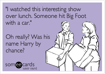 """""""I watched this interesting show over lunch. Someone hit Big Foot with a car.""""  Oh really? Was his name Harry by chance?"""