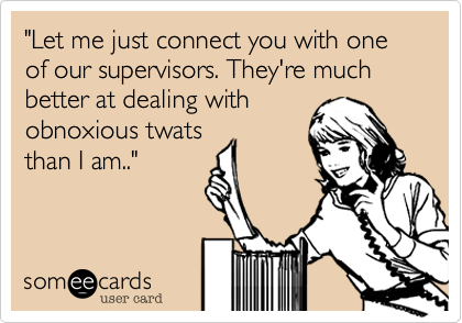 """Let me just connect you with one of our supervisors. They're much better at dealing with obnoxious twats than I am.."""