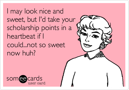 I may look nice and sweet, but I'd take your scholarship points in a heartbeat if I could...not so sweet now huh?