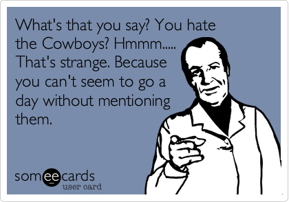 What's that you say? You hate the Cowboys? Hmmm..... That's strange. Because  you can't seem to go a day without mentioning them.