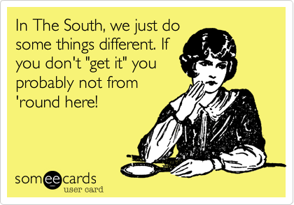 """In The South, we just do some things different. If you don't """"get it"""" you probably not from 'round here!"""
