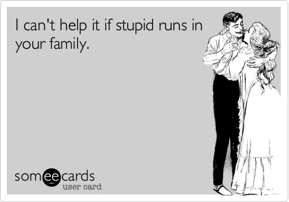 I can't help it if stupid runs in your family.