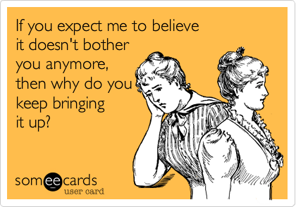 If you expect me to believe it doesn't bother you anymore, then why do you keep bringing  it up?