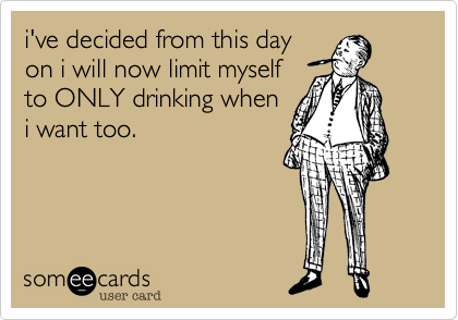i've decided from this day on i will now limit myself to ONLY drinking when i want too.