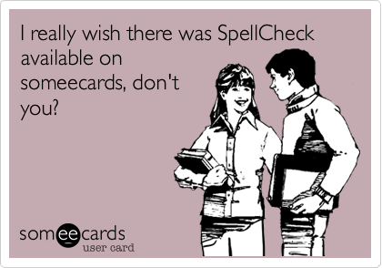 I really wish there was SpellCheck available on someecards, don't you?
