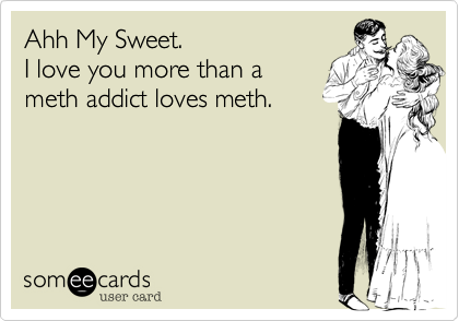 Ahh My Sweet. I love you more than a meth addict loves meth.