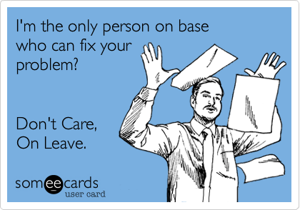 I'm the only person on base who can fix your problem?   Don't Care, On Leave.