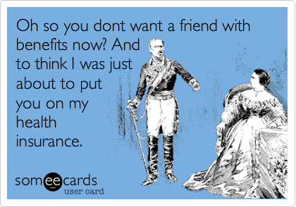 Oh so you dont want a friend with benefits now? And to think I was just about to put you on my health insurance.