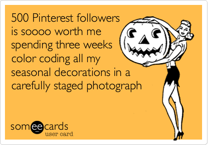 500 Pinterest followers is soooo worth me spending three weeks color coding all my seasonal decorations in a carefully staged photograph