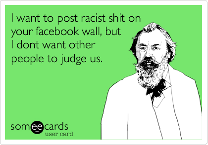 I want to post racist shit on your facebook wall but i dont want i want to post racist shit on your facebook wall but i dont want other bookmarktalkfo