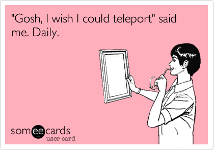 """Gosh, I wish I could teleport"" said me. Daily."