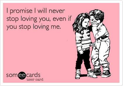I promise I will never stop loving you, even if you stop loving me.