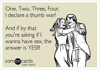 One, Two, Three, Four, I declare a thumb war!  And if by that you're asking if I wanna have sex, the answer is YES!!!