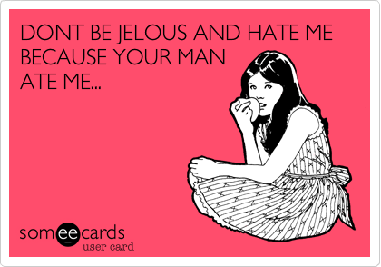 DONT BE JELOUS AND HATE ME  BECAUSE YOUR MAN ATE ME...