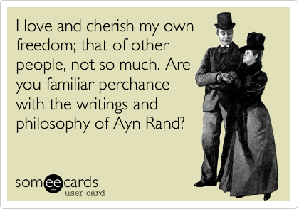 I love and cherish my own freedom; that of other people, not so much. Are you familiar perchance with the writings and philosophy of Ayn Rand?