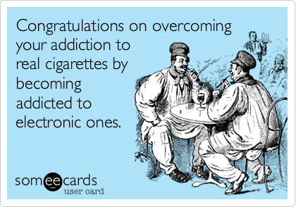Congratulations on overcoming your addiction to real cigarettes by becoming addicted to electronic ones.