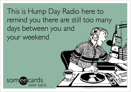 This is Hump Day Radio here to remind you there are still too many days between you and your weekend