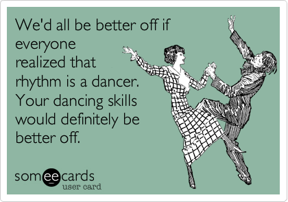 We'd all be better off if everyone realized that rhythm is a dancer.  Your dancing skills would definitely be better off.
