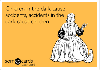 Children in the dark cause accidents, accidents in the dark cause children.