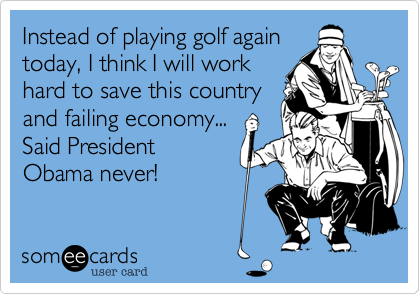 Instead of playing golf again today, I think I will work hard to save this country and failing economy... Said President Obama never!