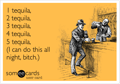 1 tequila,  2 tequila,  3 tequila,  4 tequila,  5 tequila, %28I can do this all night, bitch.%29
