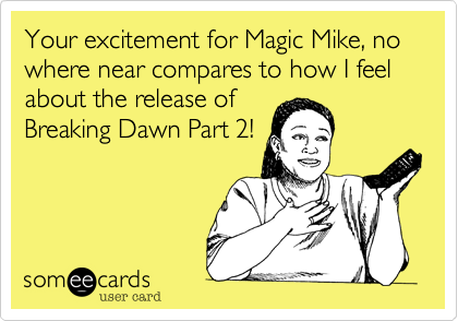 Your excitement for Magic Mike, no where near compares to how I feel about the release of Breaking Dawn Part 2!