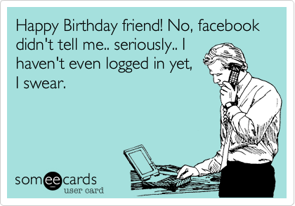 Happy Birthday Friend No Facebook Didnt Tell Me Seriously