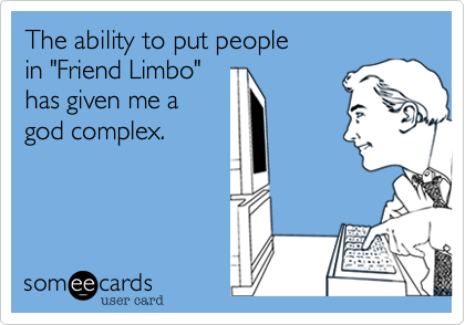 """The ability to put people                        in """"Friend Limbo"""" has given me a god complex."""
