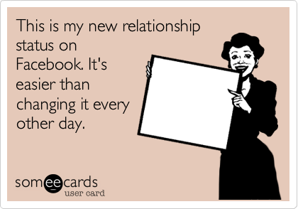 This is my new relationship status on Facebook. It's easier than changing it every other day.