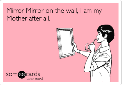Mirror Mirror on the wall, I am my Mother after all.