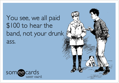 You see, we all paid %24100 to hear the band, not your drunk ass.
