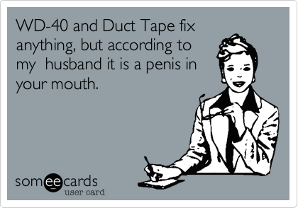 WD-40 and Duct Tape fix anything, but according to my  husband it is a penis in your mouth.