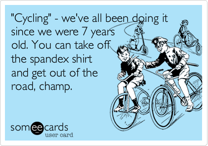 """""""Cycling"""" - we've all been doing it since we were 7 years old. You can take off  the spandex shirt and get out of the road, champ."""