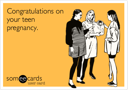 Congratulations on your teen pregnancy.