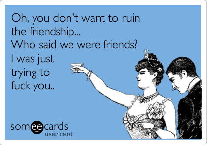 Oh, you don't want to ruin the friendship... Who said we were friends? I was just trying to fuck you..