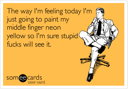 The way I'm feeling today I'm just going to paint my middle finger neon yellow so I'm sure stupid fucks will see it.