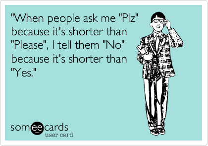 """When people ask me ""Plz"" because it's shorter than ""Please"", I tell them ""No"" because it's shorter than ""Yes."""