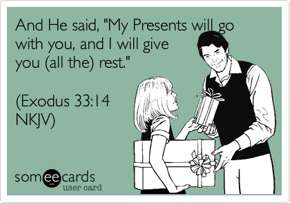 "And He said, ""My Presents will go with you, and I will give you %28all the%29 rest.""  %28Exodus 33:14 NKJV%29"