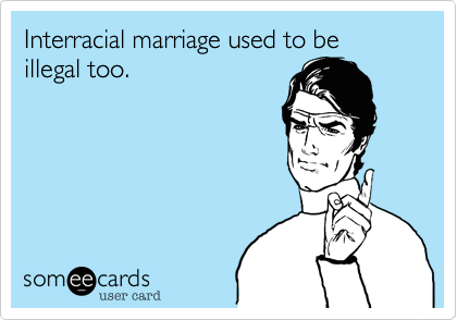Interracial marriage used to be illegal too.