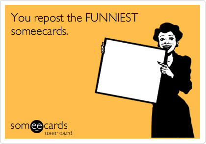 You repost the FUNNIEST someecards.